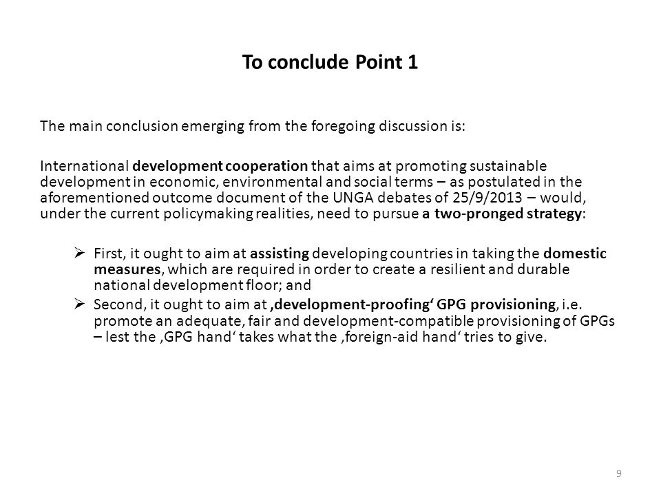 To conclude Point 1 The main conclusion emerging from the foregoing discussion is: International development cooperation that aims at promoting sustainable development in economic, environmental and social terms – as postulated in the aforementioned outcome document of the UNGA debates of 25/9/2013 – would, under the current policymaking realities, need to pursue a two-pronged strategy:  First, it ought to aim at assisting developing countries in taking the domestic measures, which are required in order to create a resilient and durable national development floor; and  Second, it ought to aim at 'development-proofing' GPG provisioning, i.e.