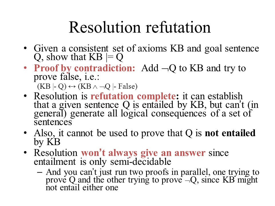 Resolution refutation Given a consistent set of axioms KB and goal sentence Q, show that KB |= Q Proof by contradiction: Add  Q to KB and try to prove false, i.e.: (KB |- Q) ↔ (KB   Q |- False) Resolution is refutation complete: it can establish that a given sentence Q is entailed by KB, but can't (in general) generate all logical consequences of a set of sentences Also, it cannot be used to prove that Q is not entailed by KB Resolution won't always give an answer since entailment is only semi-decidable – And you can't just run two proofs in parallel, one trying to prove Q and the other trying to prove  Q, since KB might not entail either one