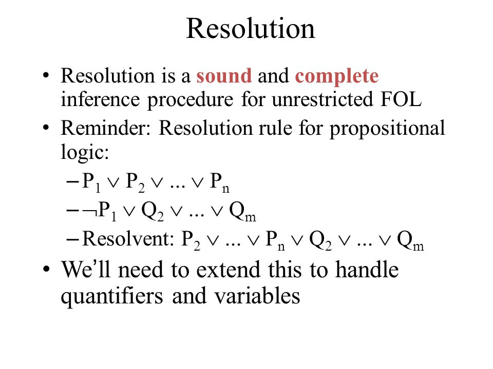 Resolution Resolution is a sound and complete inference procedure for unrestricted FOL Reminder: Resolution rule for propositional logic: – P 1  P 2 ...