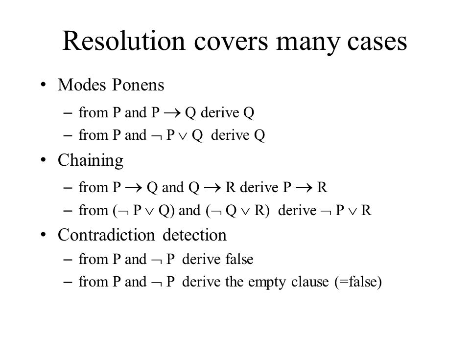 Resolution covers many cases Modes Ponens – from P and P  Q derive Q – from P and  P  Q derive Q Chaining – from P  Q and Q  R derive P  R – from (  P  Q) and (  Q  R) derive  P  R Contradiction detection – from P and  P derive false – from P and  P derive the empty clause (=false)