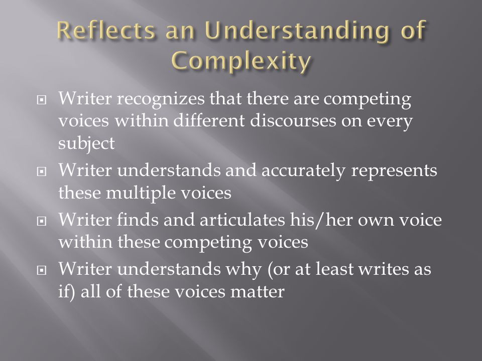  Writer recognizes that there are competing voices within different discourses on every subject  Writer understands and accurately represents these multiple voices  Writer finds and articulates his/her own voice within these competing voices  Writer understands why (or at least writes as if) all of these voices matter