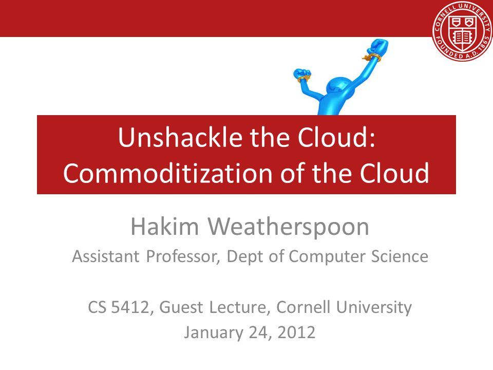 Unshackle the Cloud: Commoditization of the Cloud Hakim Weatherspoon Assistant Professor, Dept of Computer Science CS 5412, Guest Lecture, Cornell Uni