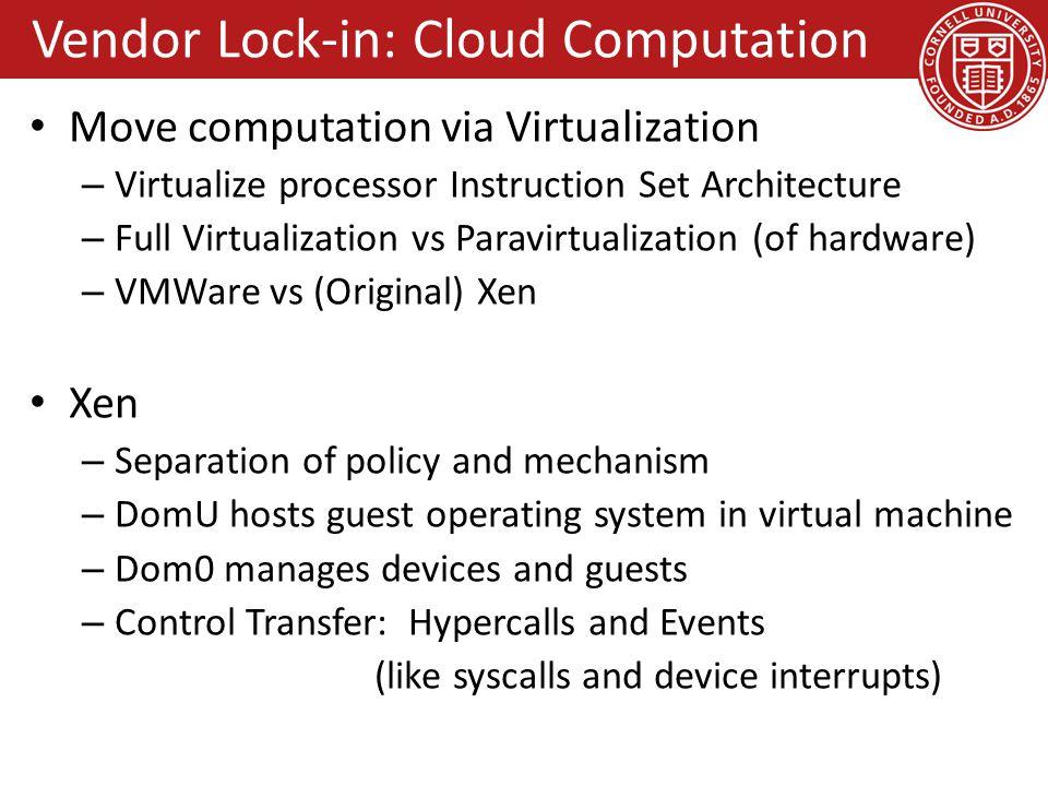 Vendor Lock-in: Cloud Computation Move computation via Virtualization – Virtualize processor Instruction Set Architecture – Full Virtualization vs Par