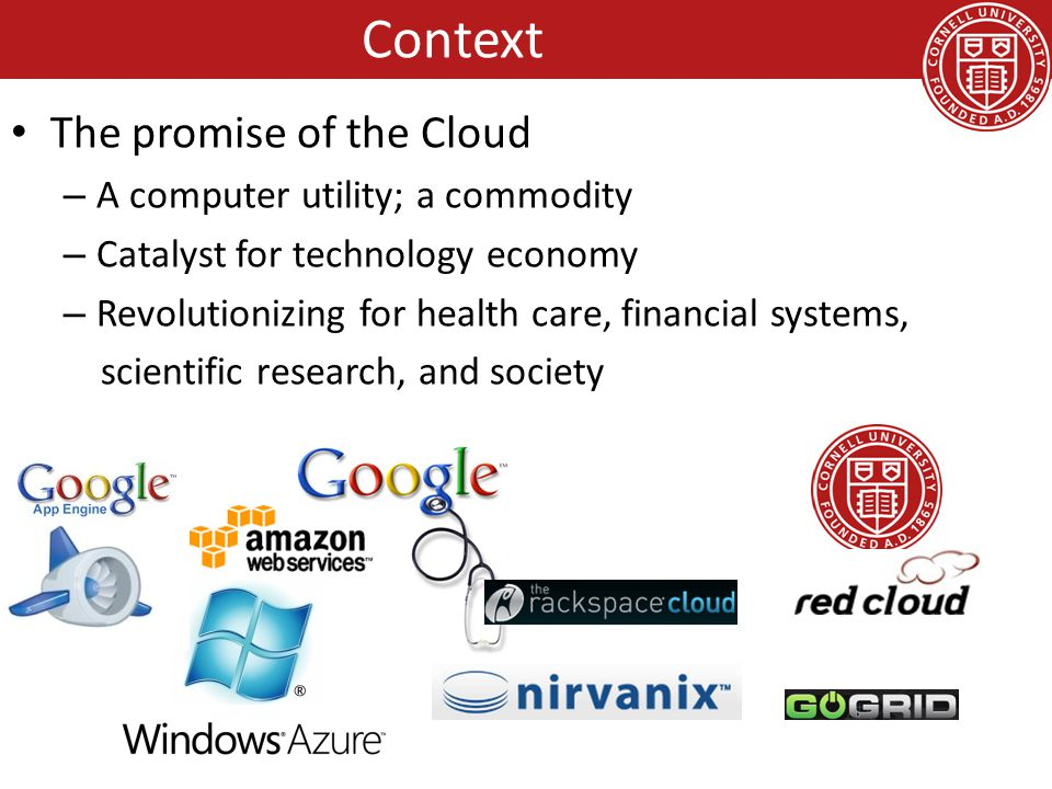 The promise of the Cloud – A computer utility; a commodity – Catalyst for technology economy – Revolutionizing for health care, financial systems, sci