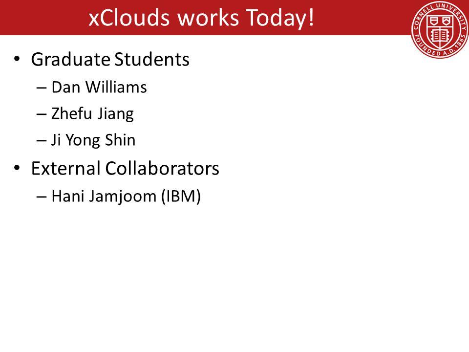 Graduate Students – Dan Williams – Zhefu Jiang – Ji Yong Shin External Collaborators – Hani Jamjoom (IBM) xClouds works Today!