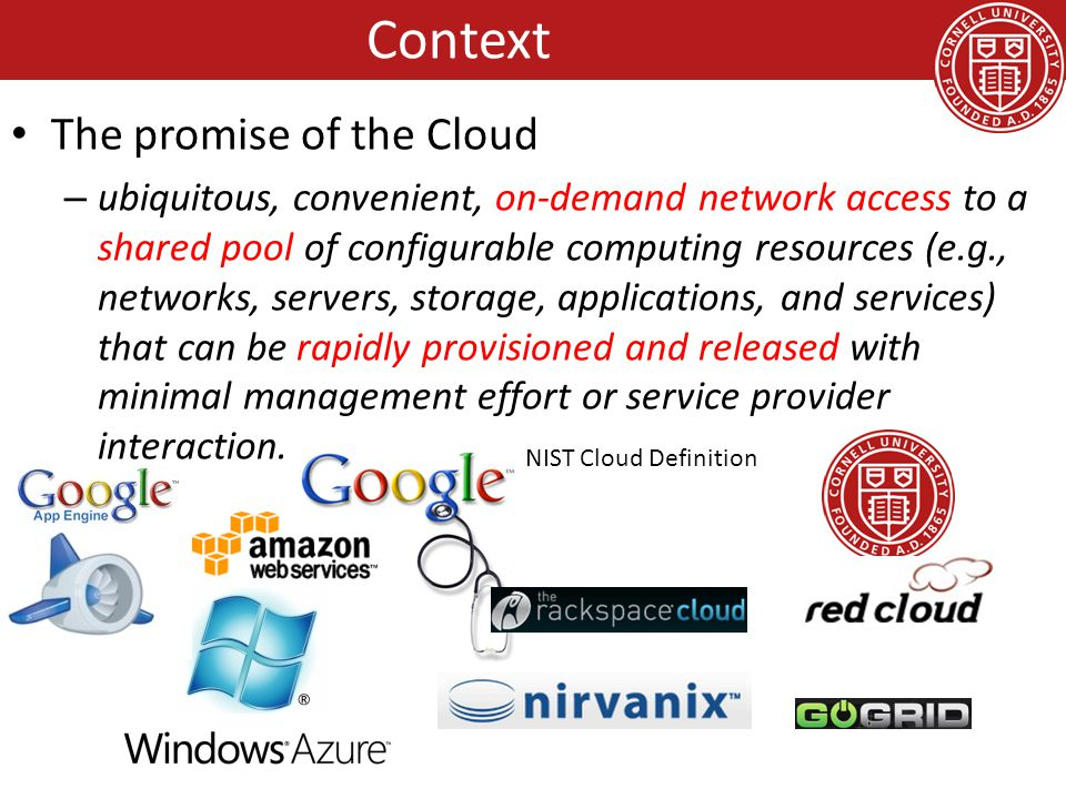The promise of the Cloud – ubiquitous, convenient, on-demand network access to a shared pool of configurable computing resources (e.g., networks, servers, storage, applications, and services) that can be rapidly provisioned and released with minimal management effort or service provider interaction.