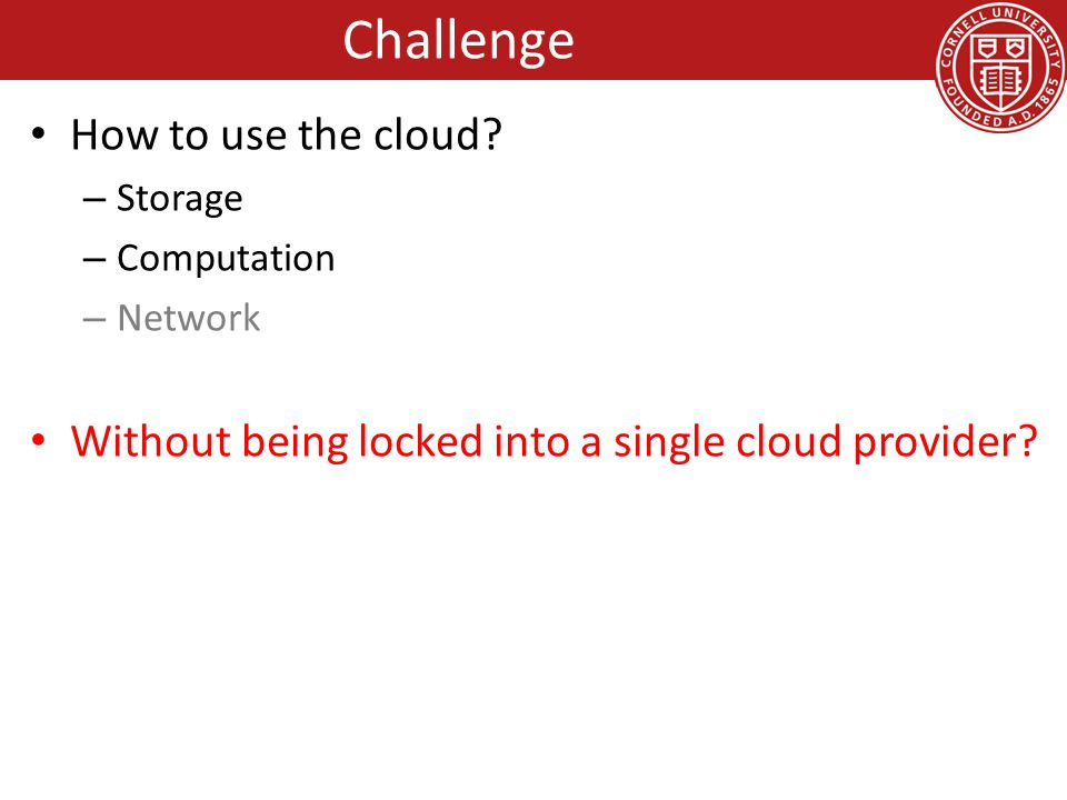 Can I compute in the cloud if some of my data is in a vault at home or on another provider Object 100 KB 33KB VMM Guest OS App VMM Guest OS App Guest OS App Vendor Lock-in: Cloud Computation