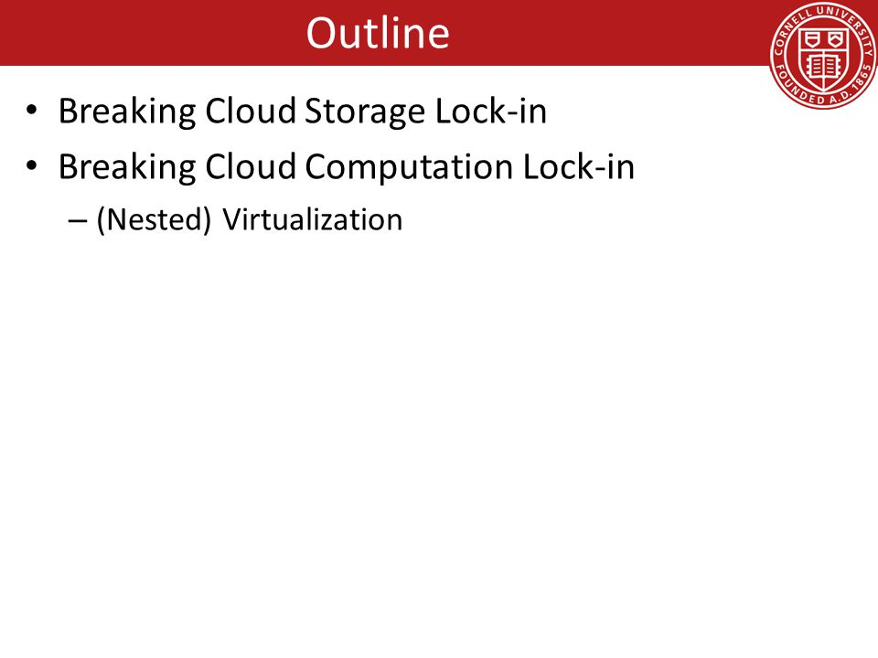 Vendor Lock-in: Cloud Storage Large organizations considering using the cloud – New York Times – Netflix – Nintendo – Cornell – Library of Congress The more data you have, the harder it is to move – Switching providers entails paying for bandwidth twice – Inhibits opportunistic migration