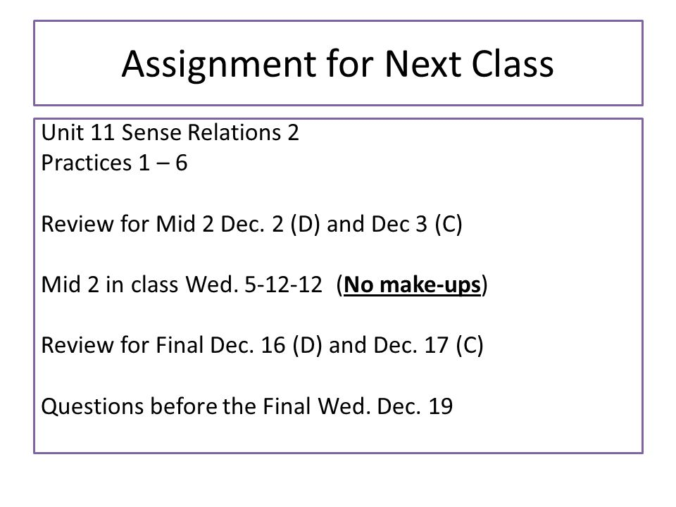 Assignment for Next Class Unit 11 Sense Relations 2 Practices 1 – 6 Review for Mid 2 Dec. 2 (D) and Dec 3 (C) Mid 2 in class Wed. 5-12-12 (No make-ups