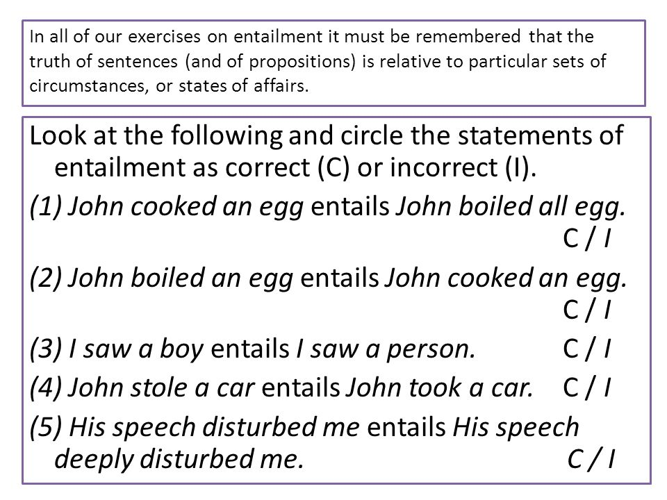 In all of our exercises on entailment it must be remembered that the truth of sentences (and of propositions) is relative to particular sets of circum