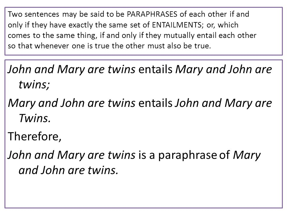 Two sentences may be said to be PARAPHRASES of each other if and only if they have exactly the same set of ENTAILMENTS; or, which comes to the same th