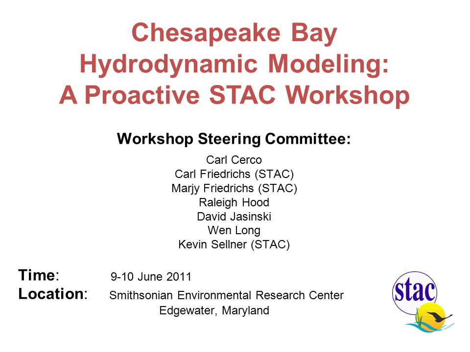 Workshop Steering Committee: Carl Cerco Carl Friedrichs (STAC) Marjy Friedrichs (STAC) Raleigh Hood David Jasinski Wen Long Kevin Sellner (STAC) Time: 9-10 June 2011 Location: Smithsonian Environmental Research Center Edgewater, Maryland Chesapeake Bay Hydrodynamic Modeling: A Proactive STAC Workshop