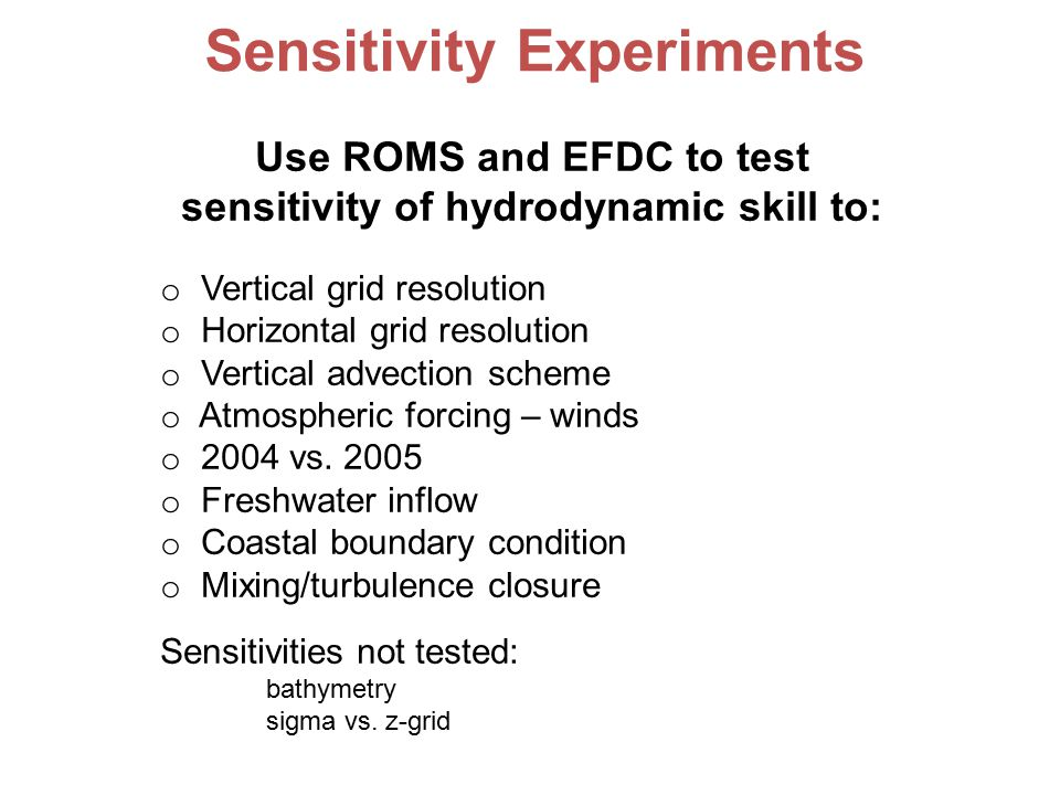 Use ROMS and EFDC to test sensitivity of hydrodynamic skill to: o Vertical grid resolution o Horizontal grid resolution o Vertical advection scheme o Atmospheric forcing – winds o 2004 vs.