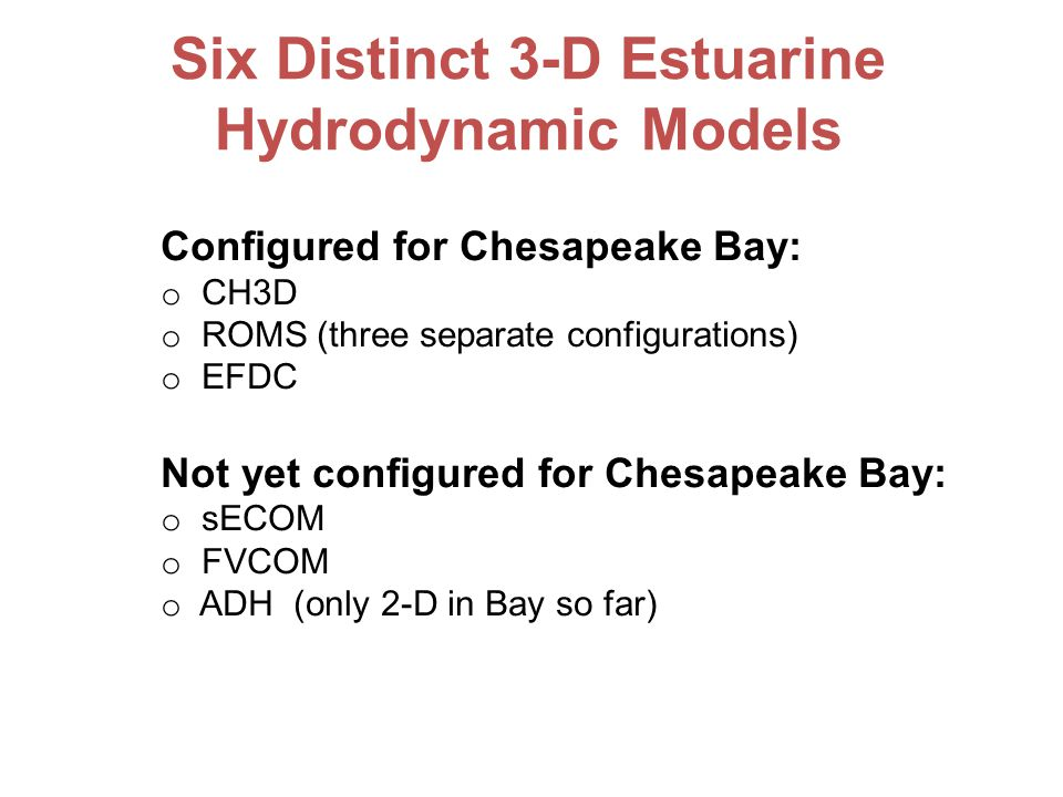 Configured for Chesapeake Bay: o CH3D o ROMS (three separate configurations) o EFDC Not yet configured for Chesapeake Bay: o sECOM o FVCOM o ADH (only 2-D in Bay so far) Six Distinct 3-D Estuarine Hydrodynamic Models