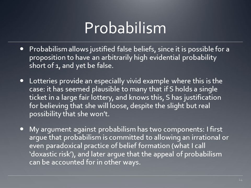 14 Probabilism Probabilism allows justified false beliefs, since it is possible for a proposition to have an arbitrarily high evidential probability s