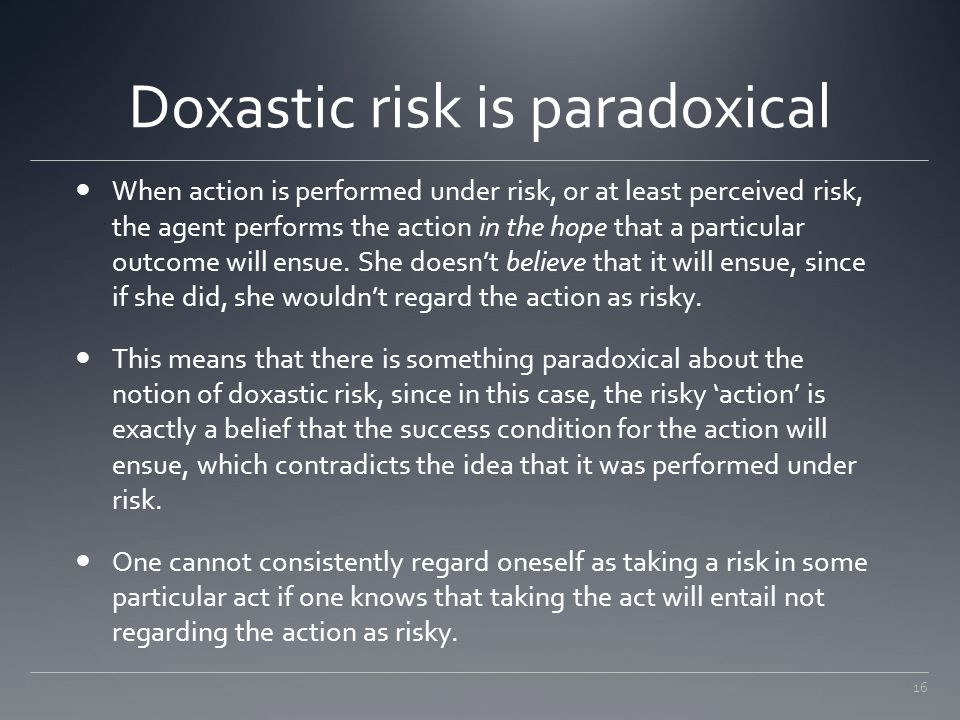 16 Doxastic risk is paradoxical When action is performed under risk, or at least perceived risk, the agent performs the action in the hope that a part