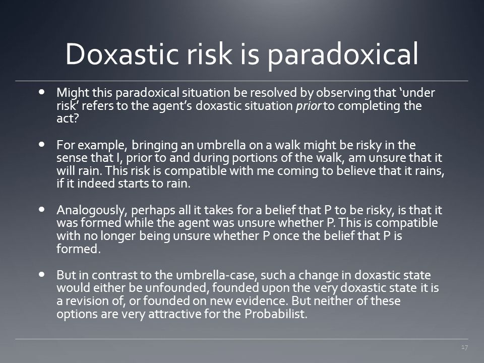 17 Doxastic risk is paradoxical Might this paradoxical situation be resolved by observing that 'under risk' refers to the agent's doxastic situation p