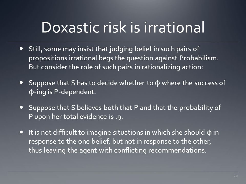 20 Doxastic risk is irrational Still, some may insist that judging belief in such pairs of propositions irrational begs the question against Probabili