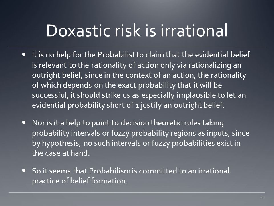 21 Doxastic risk is irrational It is no help for the Probabilist to claim that the evidential belief is relevant to the rationality of action only via