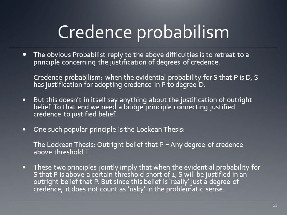 22 Credence probabilism The obvious Probabilist reply to the above difficulties is to retreat to a principle concerning the justification of degrees o