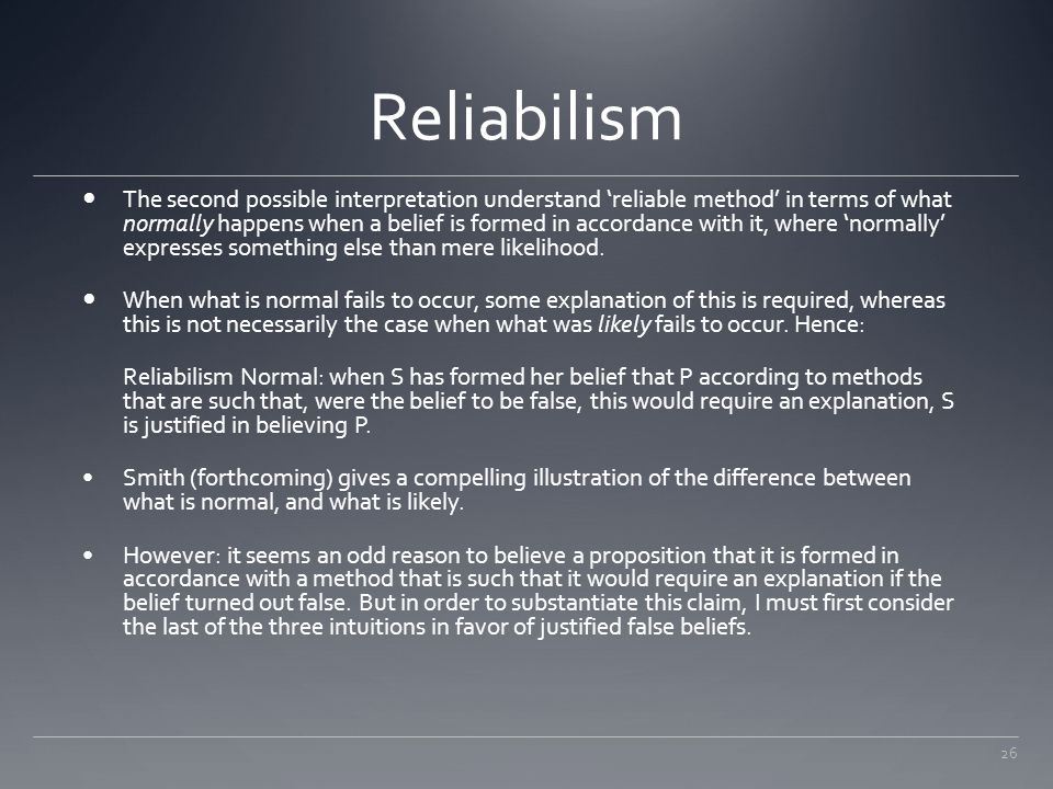 26 Reliabilism The second possible interpretation understand 'reliable method' in terms of what normally happens when a belief is formed in accordance