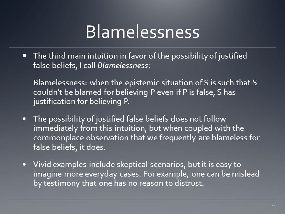 27 Blamelessness The third main intuition in favor of the possibility of justified false beliefs, I call Blamelessness: Blamelessness: when the episte