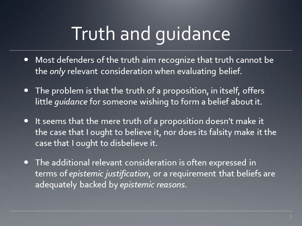 3 Truth and guidance Most defenders of the truth aim recognize that truth cannot be the only relevant consideration when evaluating belief. The proble
