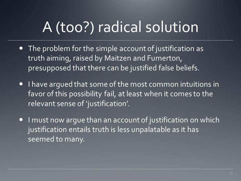31 A (too?) radical solution The problem for the simple account of justification as truth aiming, raised by Maitzen and Fumerton, presupposed that the