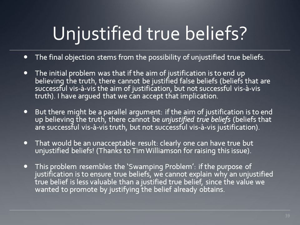 39 Unjustified true beliefs? The final objection stems from the possibility of unjustified true beliefs. The initial problem was that if the aim of ju