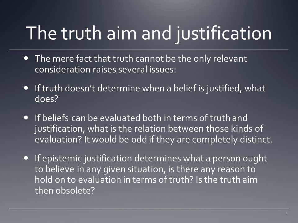 4 The truth aim and justification The mere fact that truth cannot be the only relevant consideration raises several issues: If truth doesn't determine