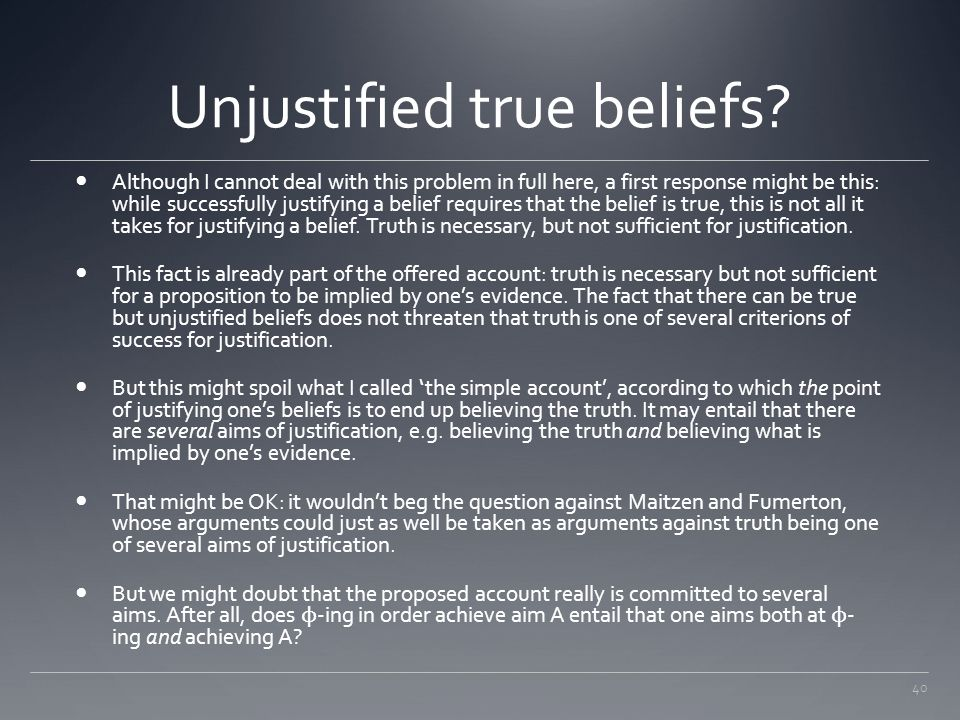 40 Unjustified true beliefs? Although I cannot deal with this problem in full here, a first response might be this: while successfully justifying a be