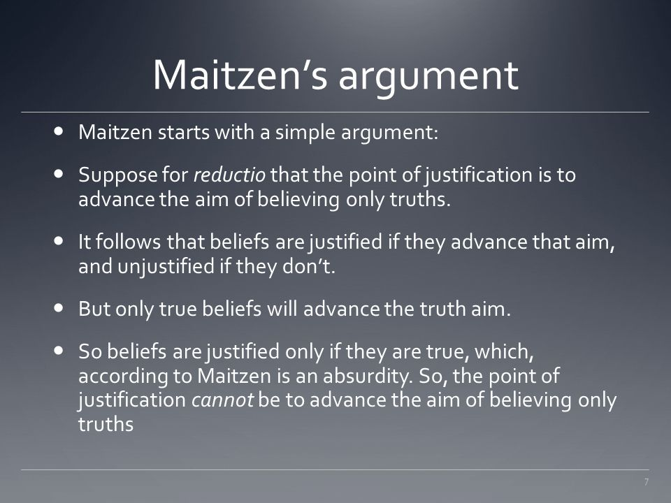 7 Maitzen's argument Maitzen starts with a simple argument: Suppose for reductio that the point of justification is to advance the aim of believing on