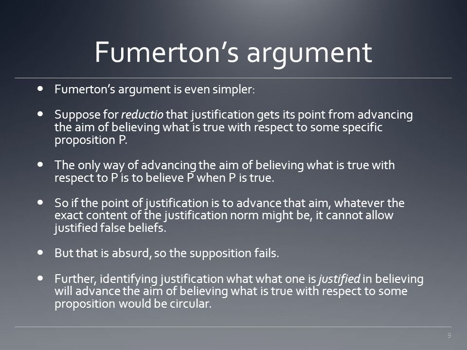 9 Fumerton's argument Fumerton's argument is even simpler: Suppose for reductio that justification gets its point from advancing the aim of believing