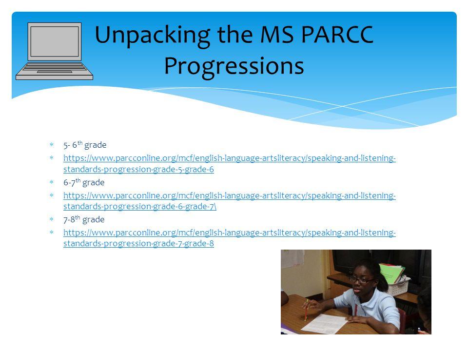  5- 6 th grade  https://www.parcconline.org/mcf/english-language-artsliteracy/speaking-and-listening- standards-progression-grade-5-grade-6 https://www.parcconline.org/mcf/english-language-artsliteracy/speaking-and-listening- standards-progression-grade-5-grade-6  6-7 th grade  https://www.parcconline.org/mcf/english-language-artsliteracy/speaking-and-listening- standards-progression-grade-6-grade-7\ https://www.parcconline.org/mcf/english-language-artsliteracy/speaking-and-listening- standards-progression-grade-6-grade-7\  7-8 th grade  https://www.parcconline.org/mcf/english-language-artsliteracy/speaking-and-listening- standards-progression-grade-7-grade-8 https://www.parcconline.org/mcf/english-language-artsliteracy/speaking-and-listening- standards-progression-grade-7-grade-8 Unpacking the MS PARCC Progressions