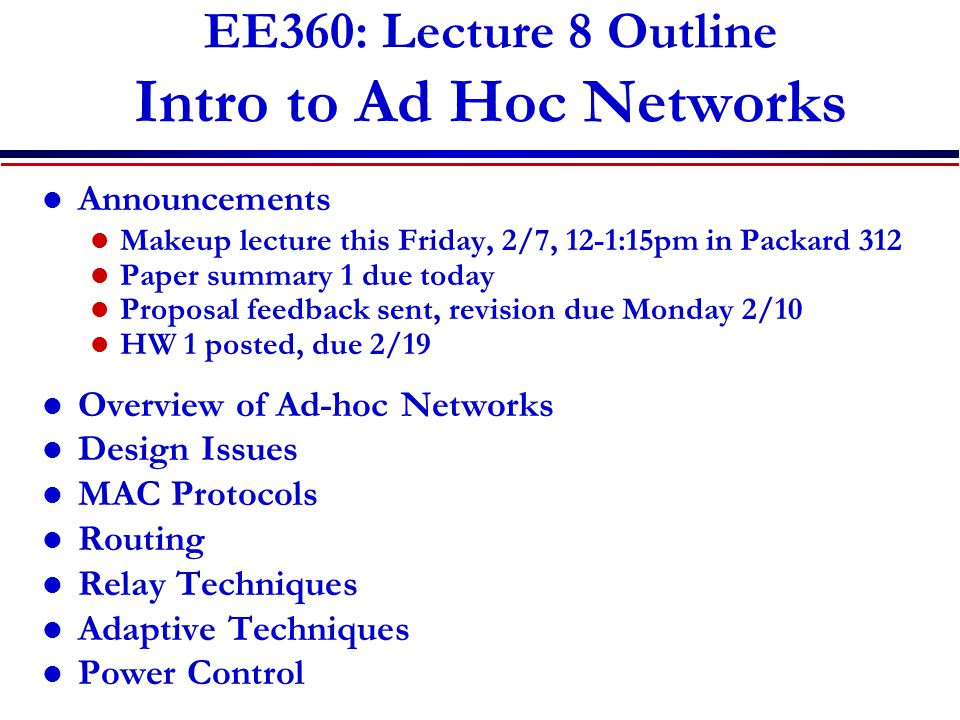 EE360: Lecture 8 Outline Intro to Ad Hoc Networks Announcements Makeup lecture this Friday, 2/7, 12-1:15pm in Packard 312 Paper summary 1 due today Proposal feedback sent, revision due Monday 2/10 HW 1 posted, due 2/19 Overview of Ad-hoc Networks Design Issues MAC Protocols Routing Relay Techniques Adaptive Techniques Power Control