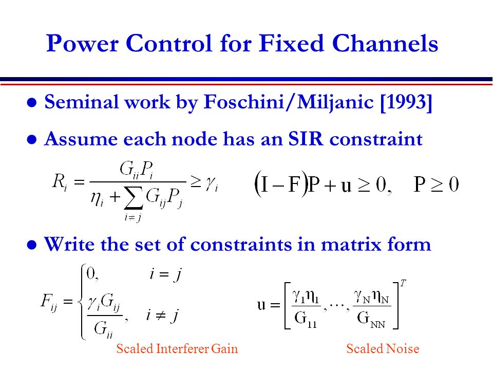 Power Control for Fixed Channels Seminal work by Foschini/Miljanic [1993] Assume each node has an SIR constraint Write the set of constraints in matrix form Scaled Interferer GainScaled Noise