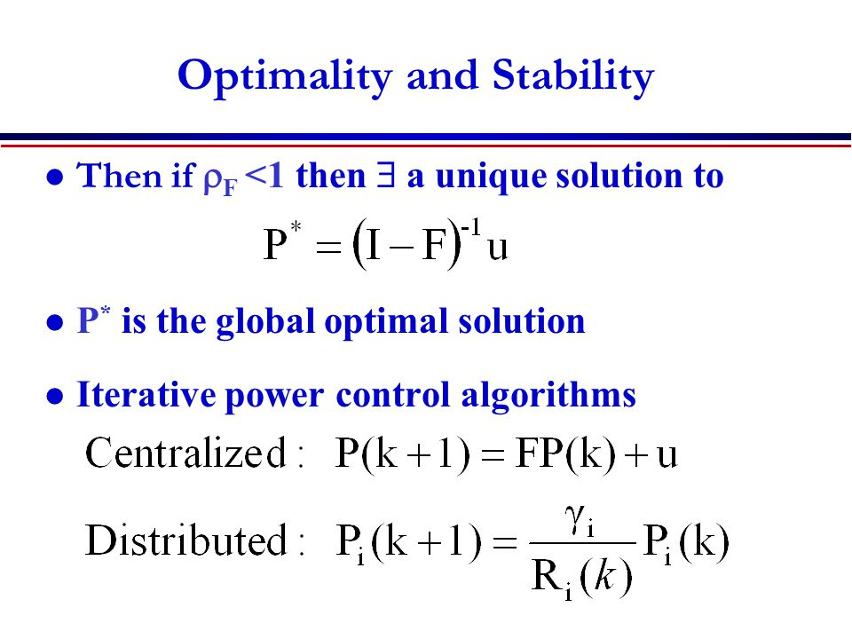 Optimality and Stability Then if  F <1 then  a unique solution to P * is the global optimal solution Iterative power control algorithms P  P *