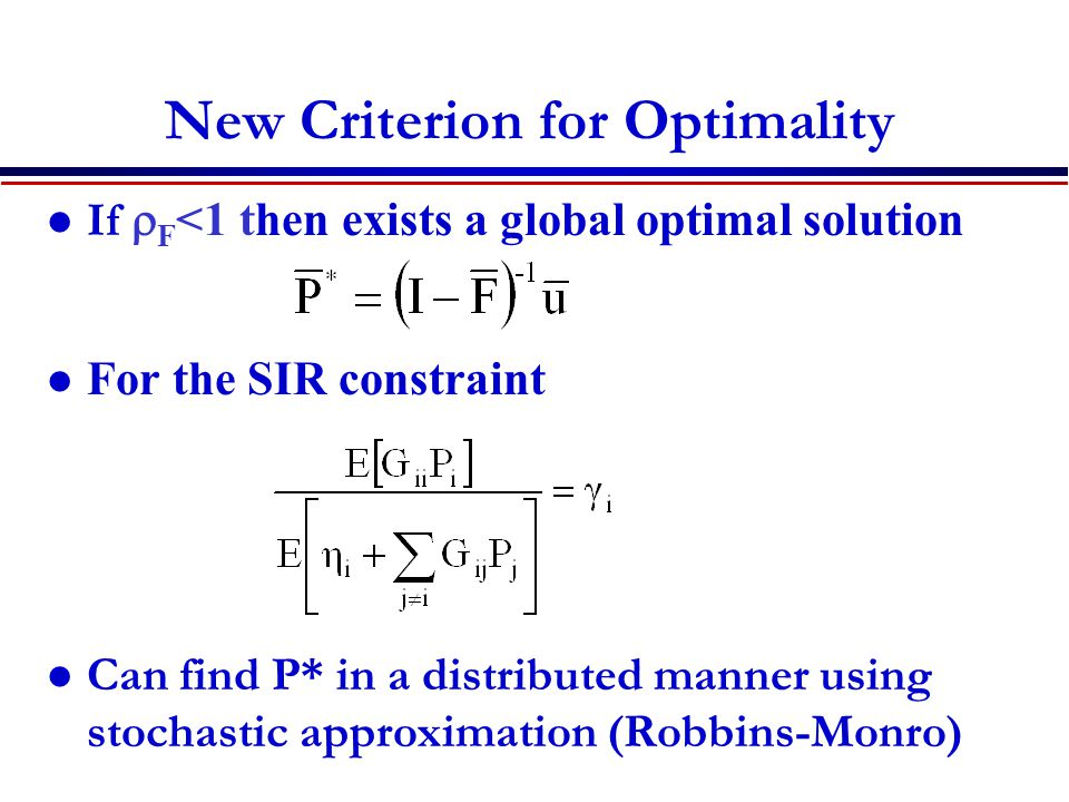New Criterion for Optimality If  F <1 then exists a global optimal solution For the SIR constraint Can find P* in a distributed manner using stochastic approximation (Robbins-Monro)