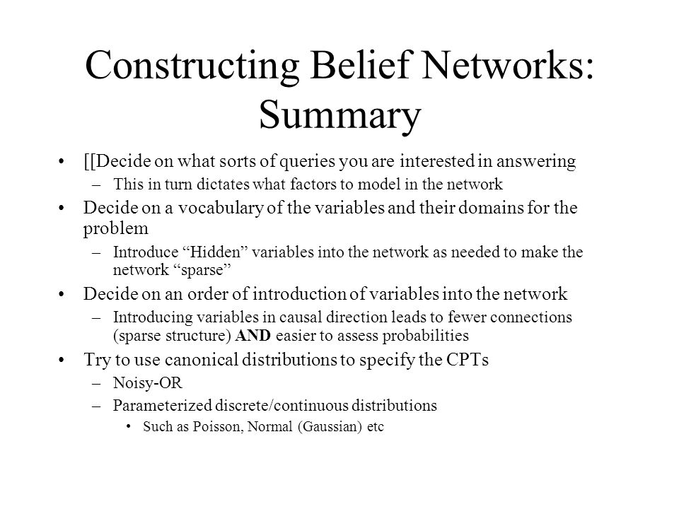 Constructing Belief Networks: Summary [[Decide on what sorts of queries you are interested in answering –This in turn dictates what factors to model i