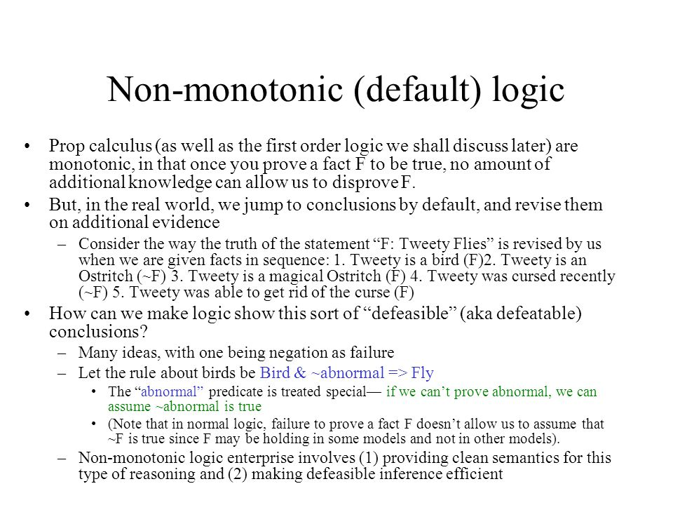 Non-monotonic (default) logic Prop calculus (as well as the first order logic we shall discuss later) are monotonic, in that once you prove a fact F t