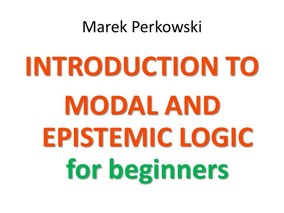 Marek Perkowski INTRODUCTION TO MODAL AND EPISTEMIC LOGIC for beginners