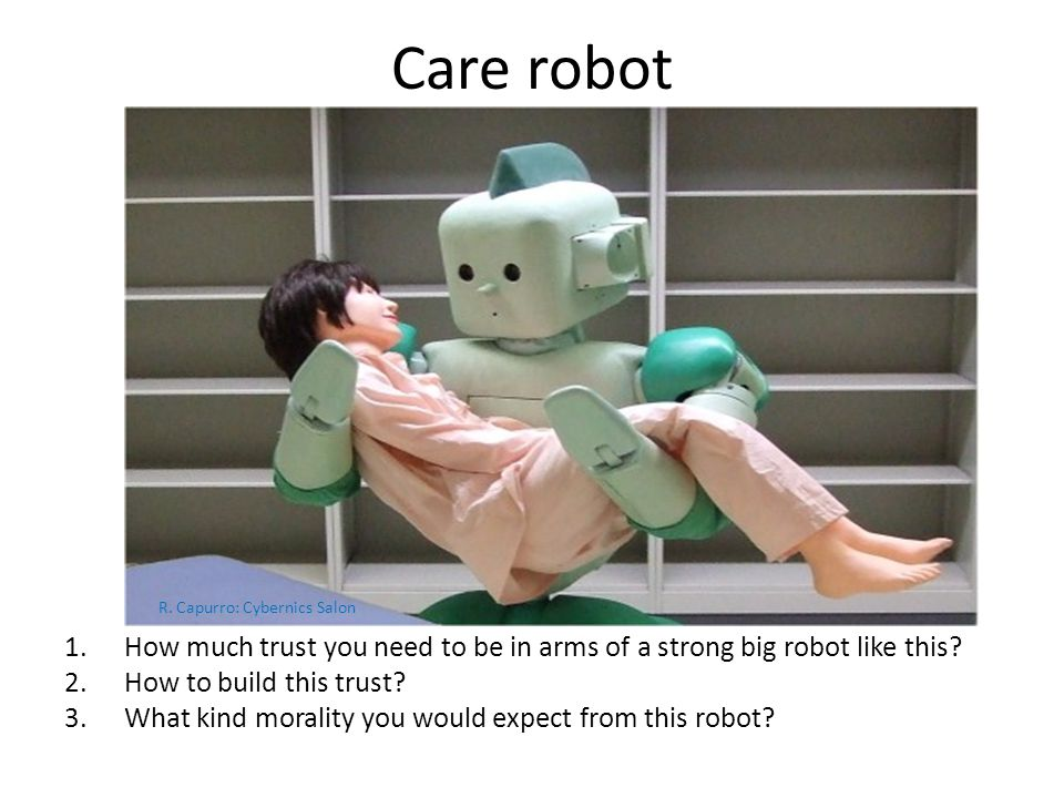 Care robot 1.How much trust you need to be in arms of a strong big robot like this? 2.How to build this trust? 3.What kind morality you would expect f