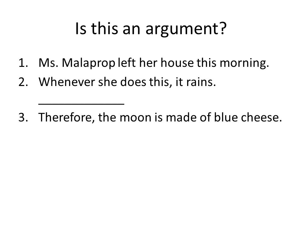 Is this an argument? 1.Ms. Malaprop left her house this morning. 2.Whenever she does this, it rains. _____________ 3.Therefore, the moon is made of bl