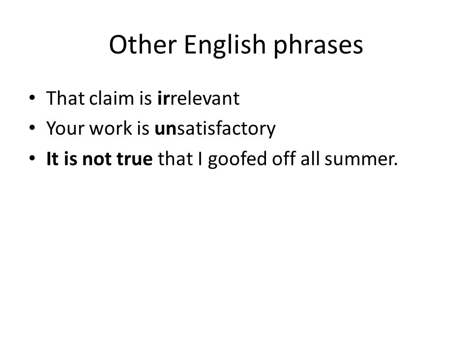 Other English phrases That claim is irrelevant Your work is unsatisfactory It is not true that I goofed off all summer.