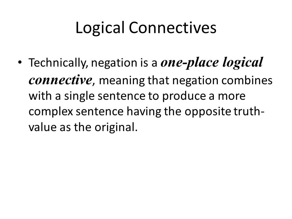 Logical Connectives Technically, negation is a one-place logical connective, meaning that negation combines with a single sentence to produce a more c