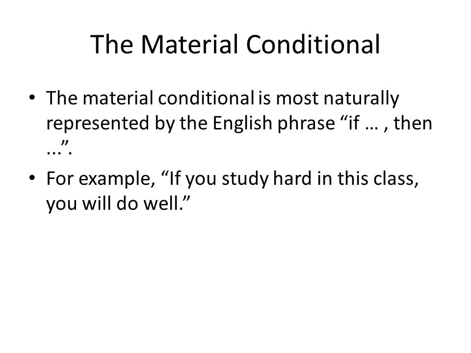 """The Material Conditional The material conditional is most naturally represented by the English phrase """"if …, then..."""". For example, """"If you study hard"""