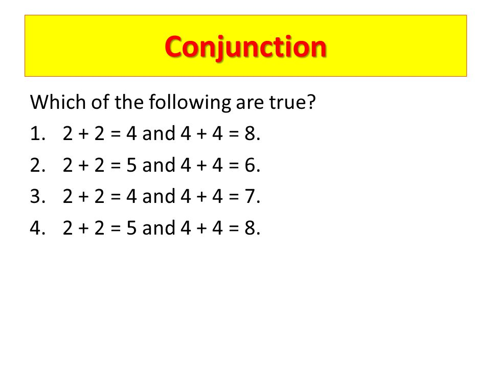 Conjunction Which of the following are true? 1.2 + 2 = 4 and 4 + 4 = 8. 2.2 + 2 = 5 and 4 + 4 = 6. 3.2 + 2 = 4 and 4 + 4 = 7. 4.2 + 2 = 5 and 4 + 4 =