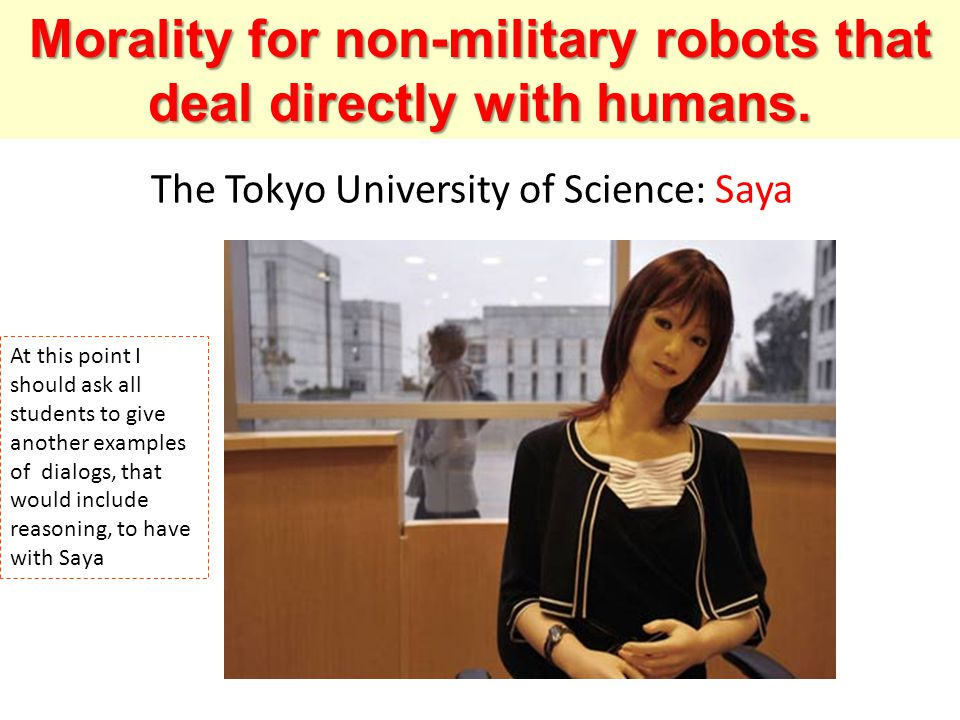 The Tokyo University of Science: Saya Morality for non-military robots that deal directly with humans. At this point I should ask all students to give