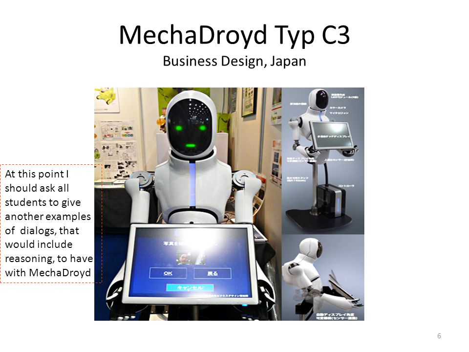 6 MechaDroyd Typ C3 Business Design, Japan At this point I should ask all students to give another examples of dialogs, that would include reasoning,