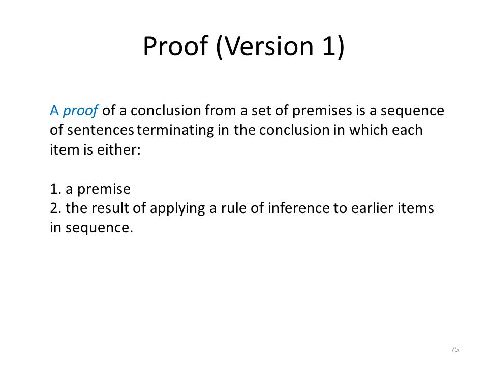 75 Proof (Version 1) A proof of a conclusion from a set of premises is a sequence of sentences terminating in the conclusion in which each item is eit